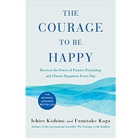 The Courage to Be Happy by Ichiro Kishimi