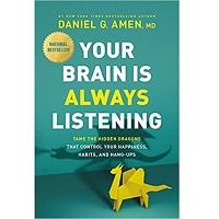 Your Brain Is Always Listening by Dr. Daniel G. Amen