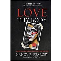 Love Thy Body by Nancy R. Pearcey